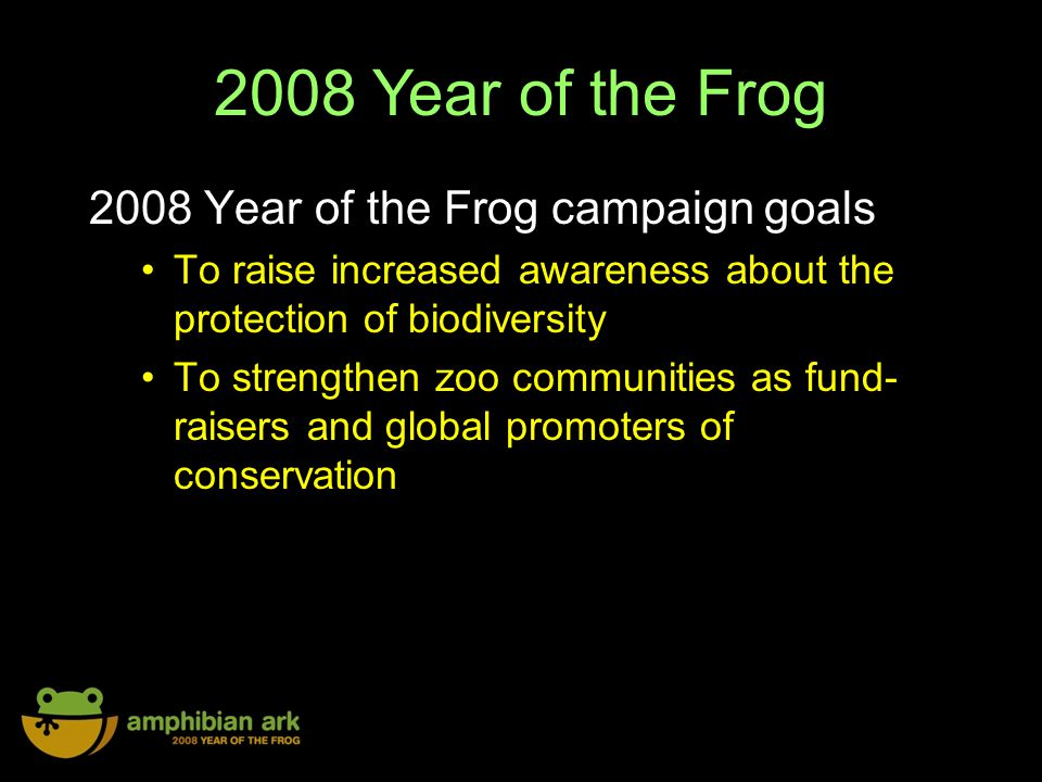 2008 Year of the Frog 2008 Year of the Frog campaign goals To raise increased awareness about the protection of biodiversity To strengthen zoo communities as fund- raisers and global promoters of conservation