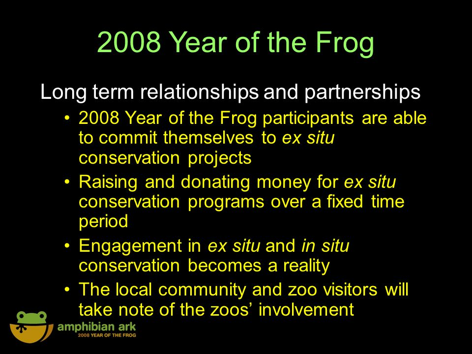 2008 Year of the Frog Long term relationships and partnerships 2008 Year of the Frog participants are able to commit themselves to ex situ conservation projects Raising and donating money for ex situ conservation programs over a fixed time period Engagement in ex situ and in situ conservation becomes a reality The local community and zoo visitors will take note of the zoos involvement
