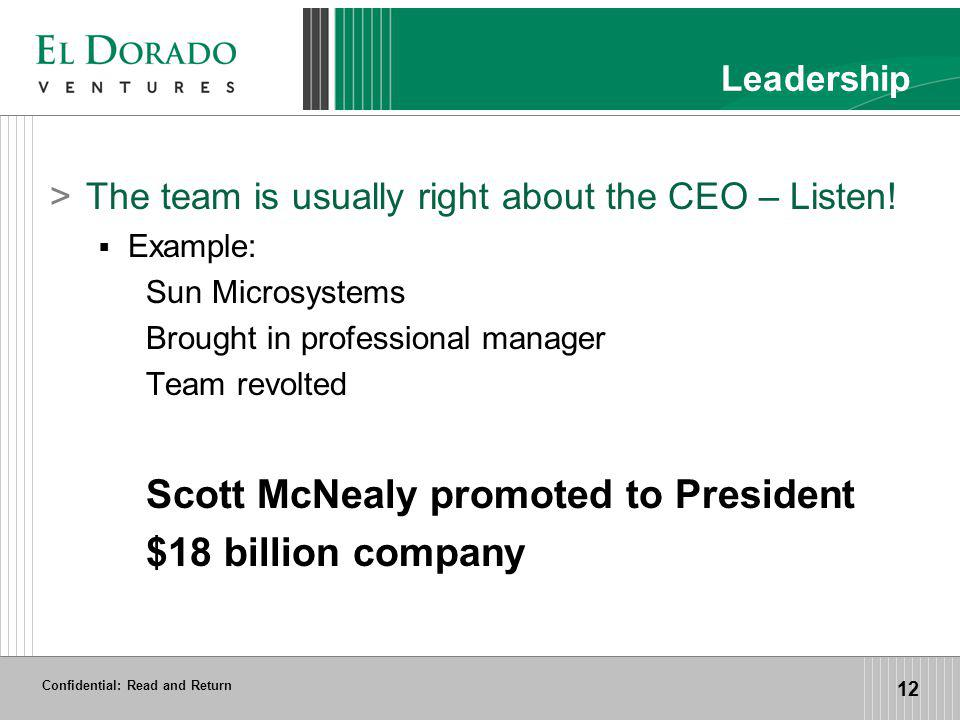 Confidential: Read and Return 12 Leadership >The team is usually right about the CEO – Listen! Example: Sun Microsystems Brought in professional manag