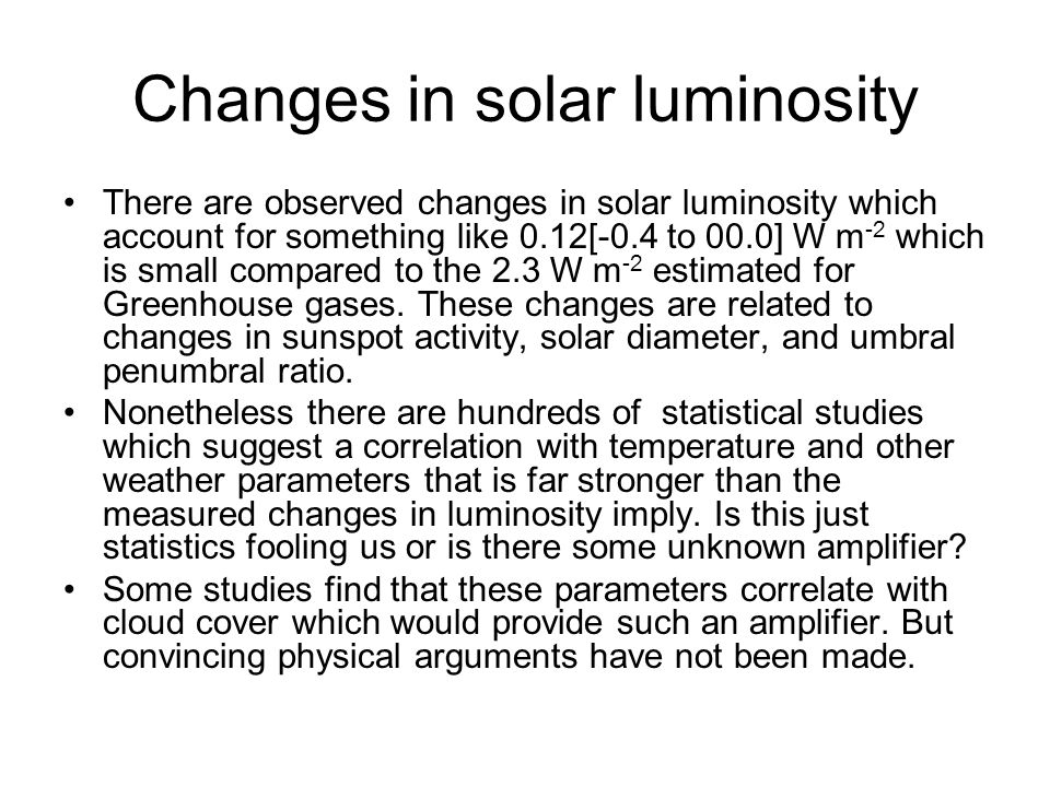 Changes in solar luminosity There are observed changes in solar luminosity which account for something like 0.12[-0.4 to 00.0] W m -2 which is small c