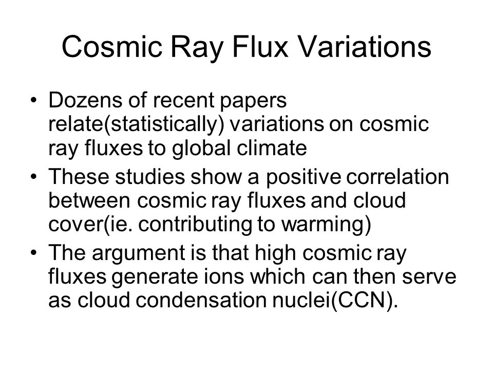 Cosmic Ray Flux Variations Dozens of recent papers relate(statistically) variations on cosmic ray fluxes to global climate These studies show a positi