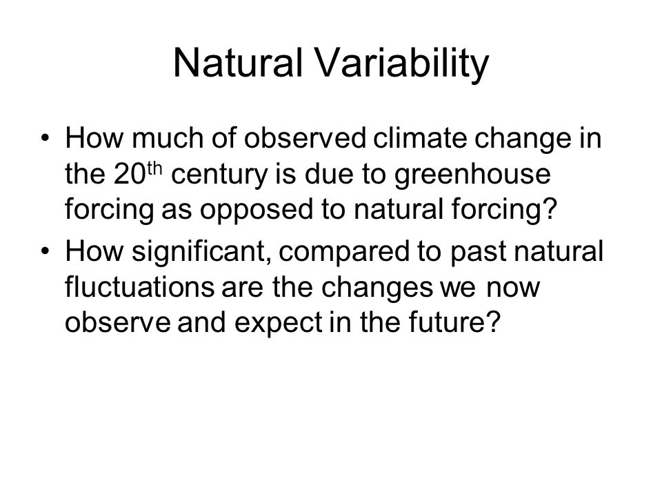 Natural Variability How much of observed climate change in the 20 th century is due to greenhouse forcing as opposed to natural forcing? How significa