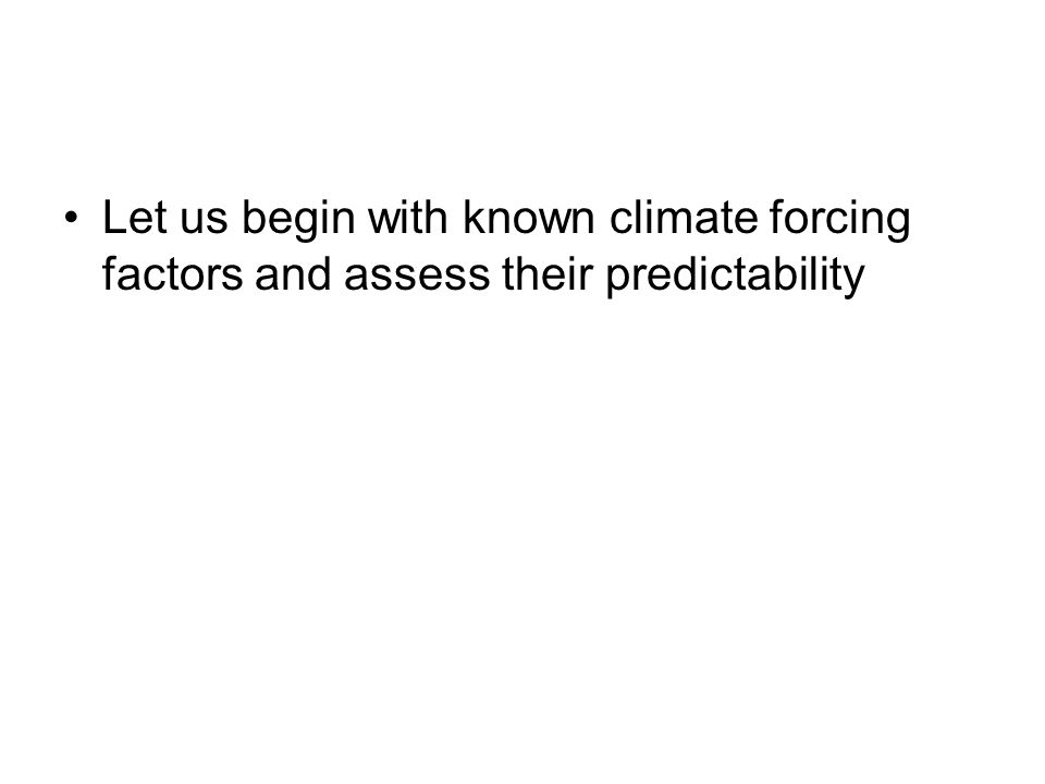 Let us begin with known climate forcing factors and assess their predictability