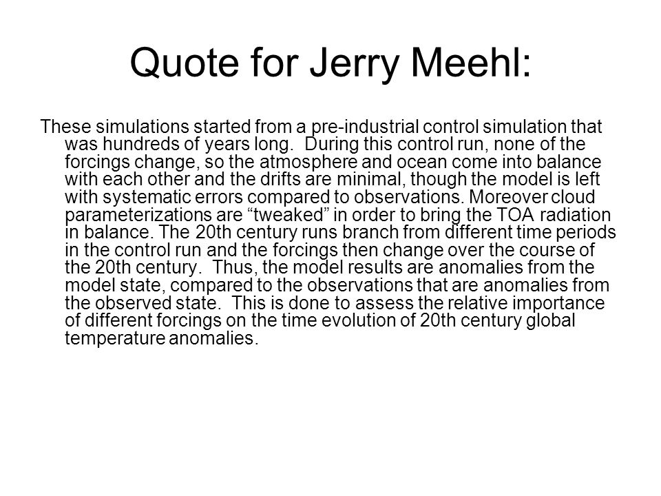 Quote for Jerry Meehl: These simulations started from a pre-industrial control simulation that was hundreds of years long. During this control run, no
