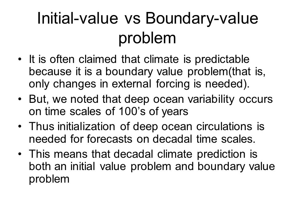 Initial-value vs Boundary-value problem It is often claimed that climate is predictable because it is a boundary value problem(that is, only changes i