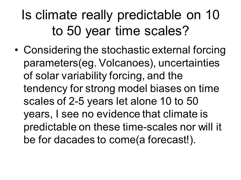 Is climate really predictable on 10 to 50 year time scales? Considering the stochastic external forcing parameters(eg. Volcanoes), uncertainties of so