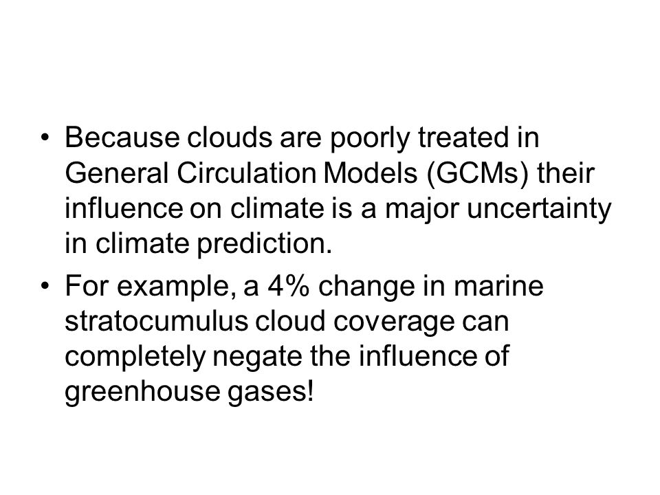 Because clouds are poorly treated in General Circulation Models (GCMs) their influence on climate is a major uncertainty in climate prediction. For ex