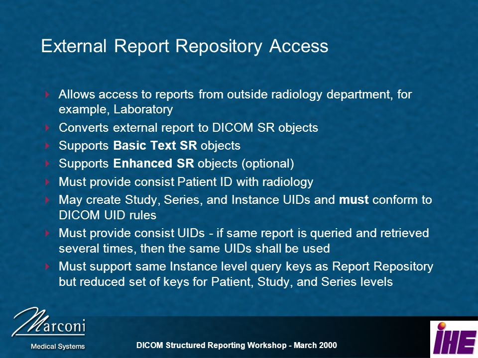 DICOM Structured Reporting Workshop - March 2000 External Report Repository Access Allows access to reports from outside radiology department, for example, Laboratory Converts external report to DICOM SR objects Supports Basic Text SR objects Supports Enhanced SR objects (optional) Must provide consist Patient ID with radiology May create Study, Series, and Instance UIDs and must conform to DICOM UID rules Must provide consist UIDs - if same report is queried and retrieved several times, then the same UIDs shall be used Must support same Instance level query keys as Report Repository but reduced set of keys for Patient, Study, and Series levels