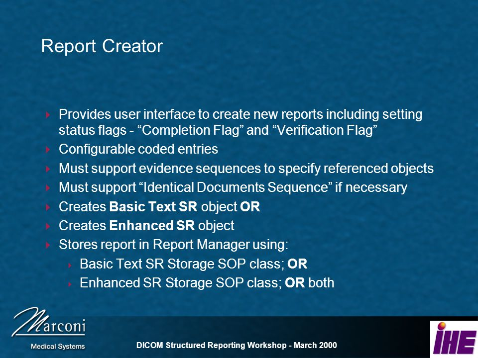DICOM Structured Reporting Workshop - March 2000 Report Creator Provides user interface to create new reports including setting status flags - Completion Flag and Verification Flag Configurable coded entries Must support evidence sequences to specify referenced objects Must support Identical Documents Sequence if necessary Creates Basic Text SR object OR Creates Enhanced SR object Stores report in Report Manager using: Basic Text SR Storage SOP class; OR Enhanced SR Storage SOP class; OR both