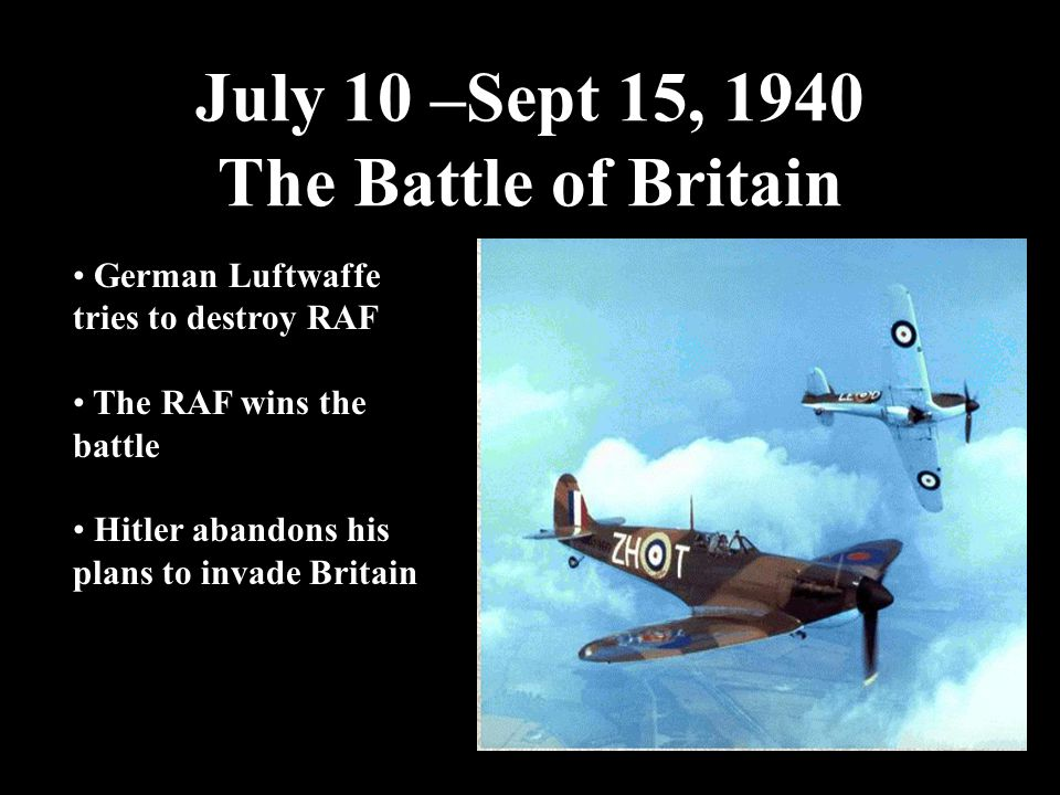 July 10 –Sept 15, 1940 The Battle of Britain German Luftwaffe tries to destroy RAF The RAF wins the battle Hitler abandons his plans to invade Britain