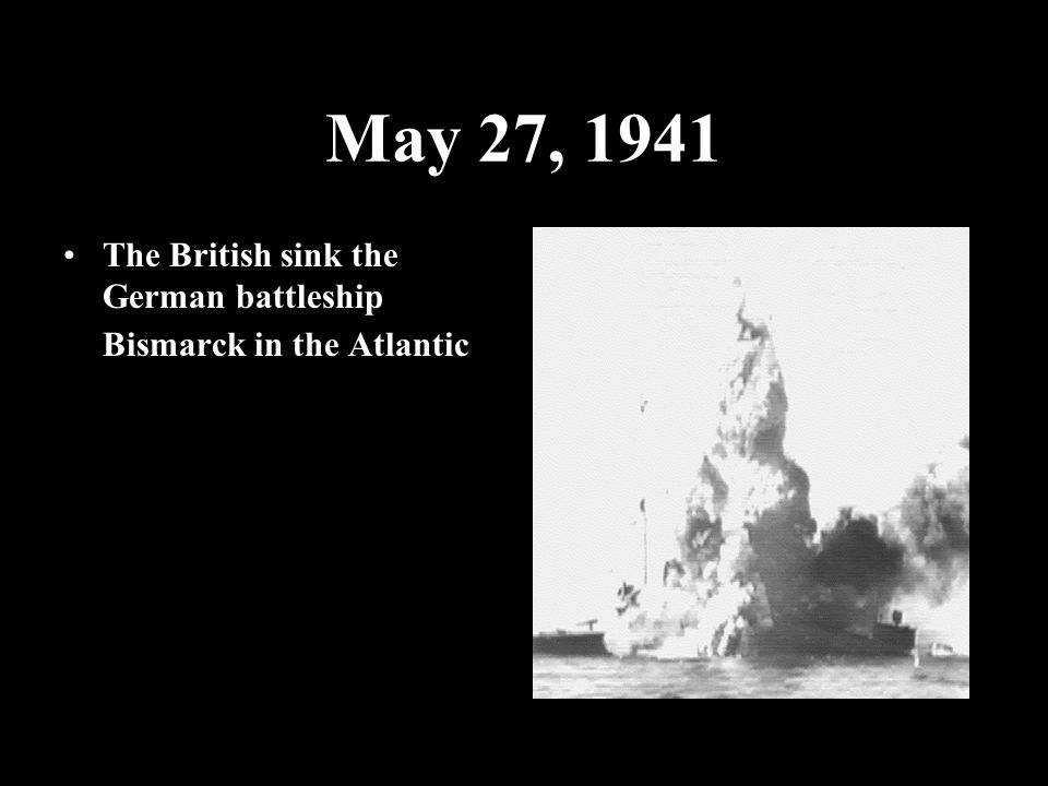 May 27, 1941 The British sink the German battleship Bismarck in the Atlantic