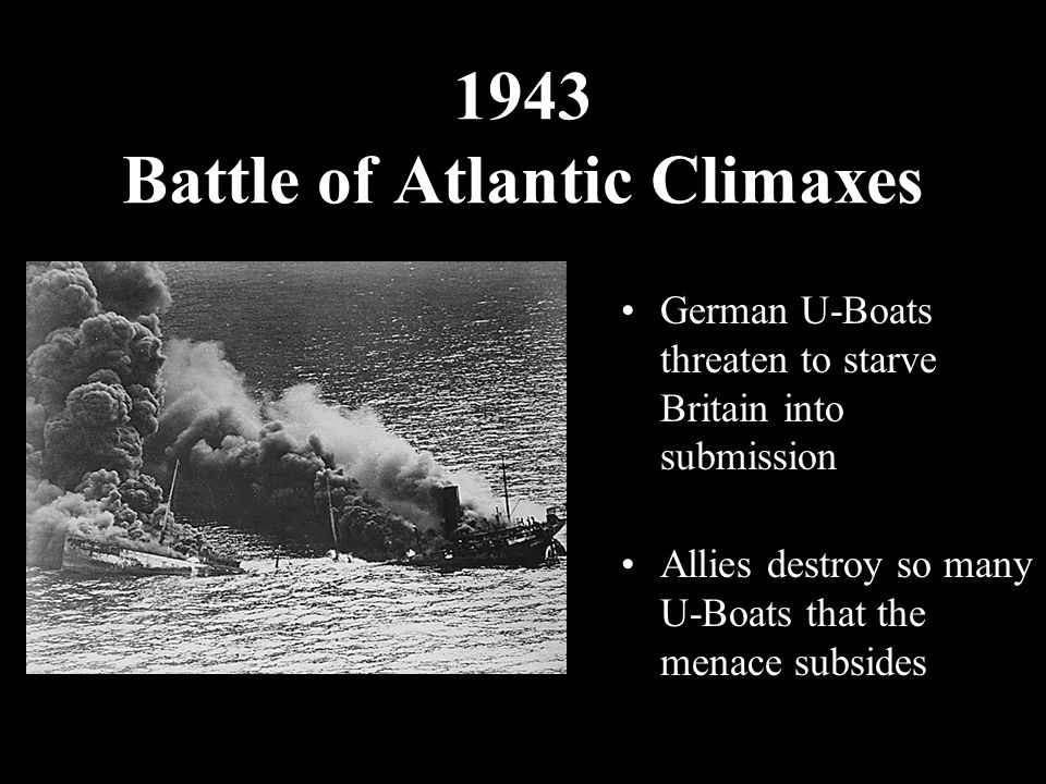 1943 Battle of Atlantic Climaxes German U-Boats threaten to starve Britain into submission Allies destroy so many U-Boats that the menace subsides