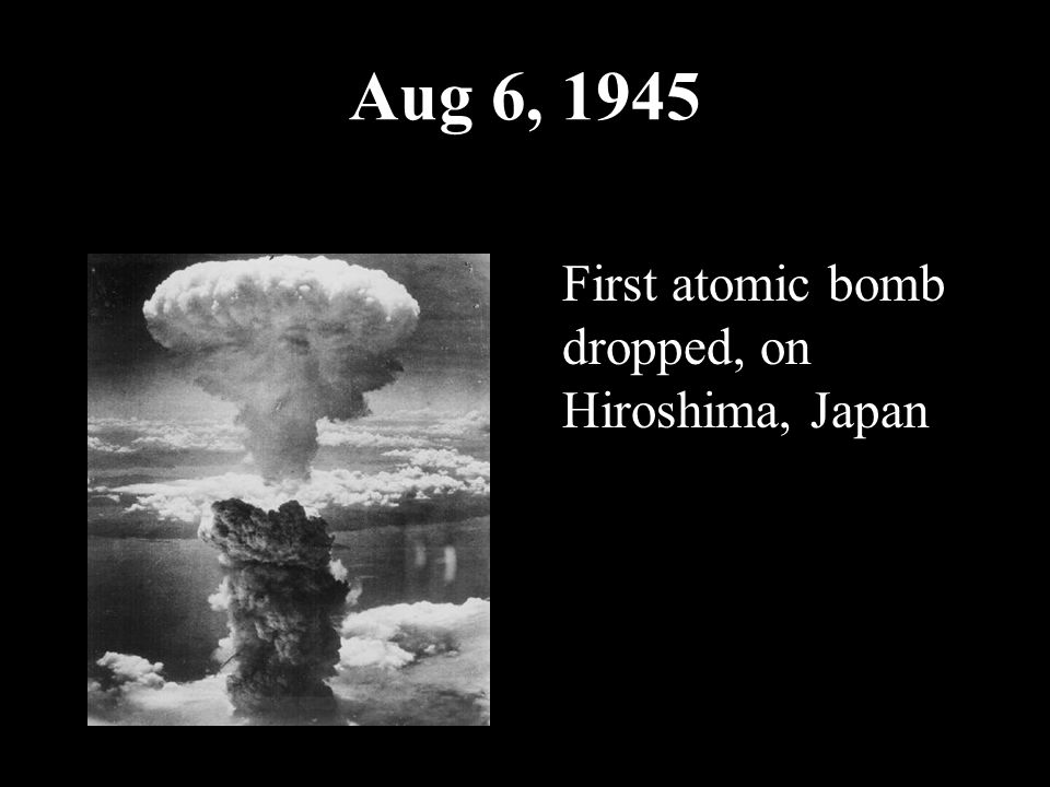 Aug 6, 1945 First atomic bomb dropped, on Hiroshima, Japan