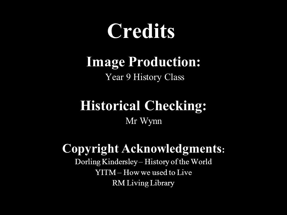 Credits Image Production: Year 9 History Class Historical Checking: Mr Wynn Copyright Acknowledgments : Dorling Kindersley – History of the World YITM – How we used to Live RM Living Library
