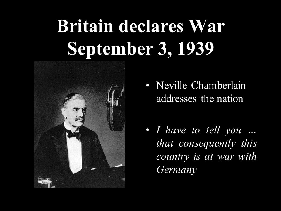 Britain declares War September 3, 1939 Neville Chamberlain addresses the nation I have to tell you … that consequently this country is at war with Germany