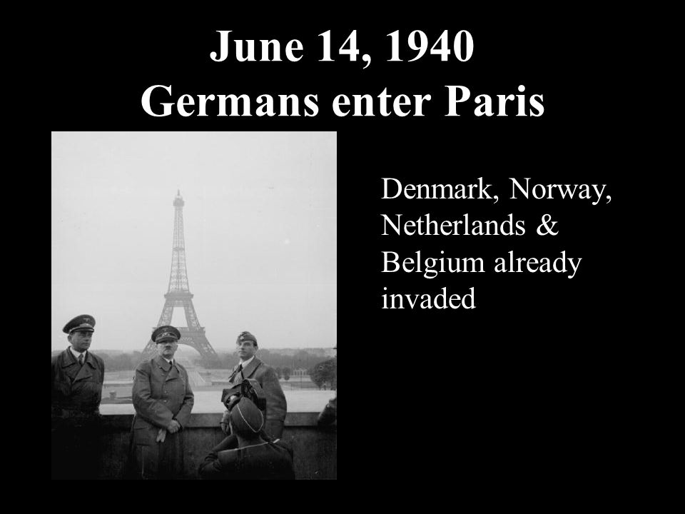 June 14, 1940 Germans enter Paris Denmark, Norway, Netherlands & Belgium already invaded