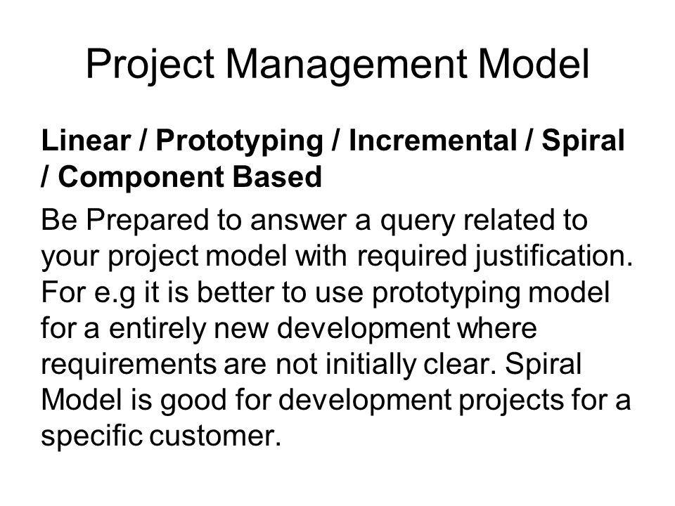 Project Management Model Linear / Prototyping / Incremental / Spiral / Component Based Be Prepared to answer a query related to your project model wit
