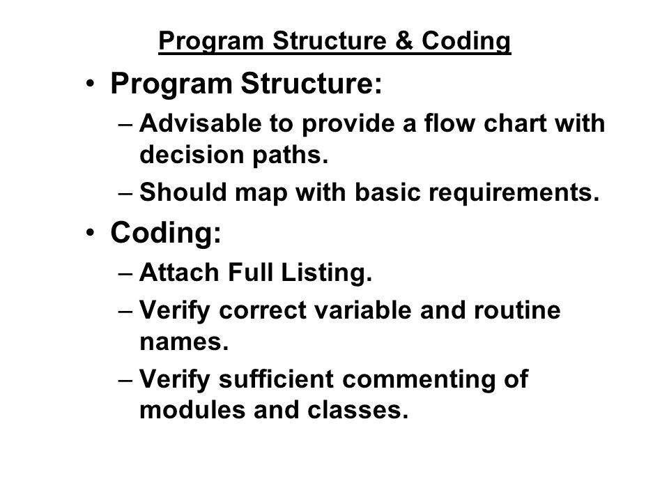 Program Structure & Coding Program Structure: –Advisable to provide a flow chart with decision paths. –Should map with basic requirements. Coding: –At
