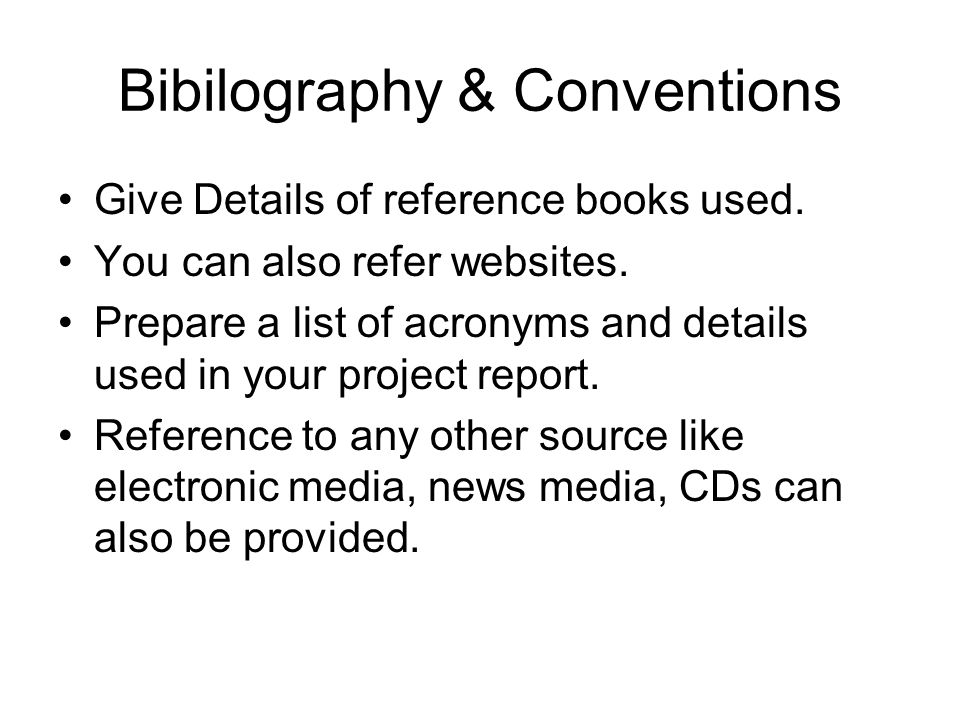 Bibilography & Conventions Give Details of reference books used. You can also refer websites. Prepare a list of acronyms and details used in your proj