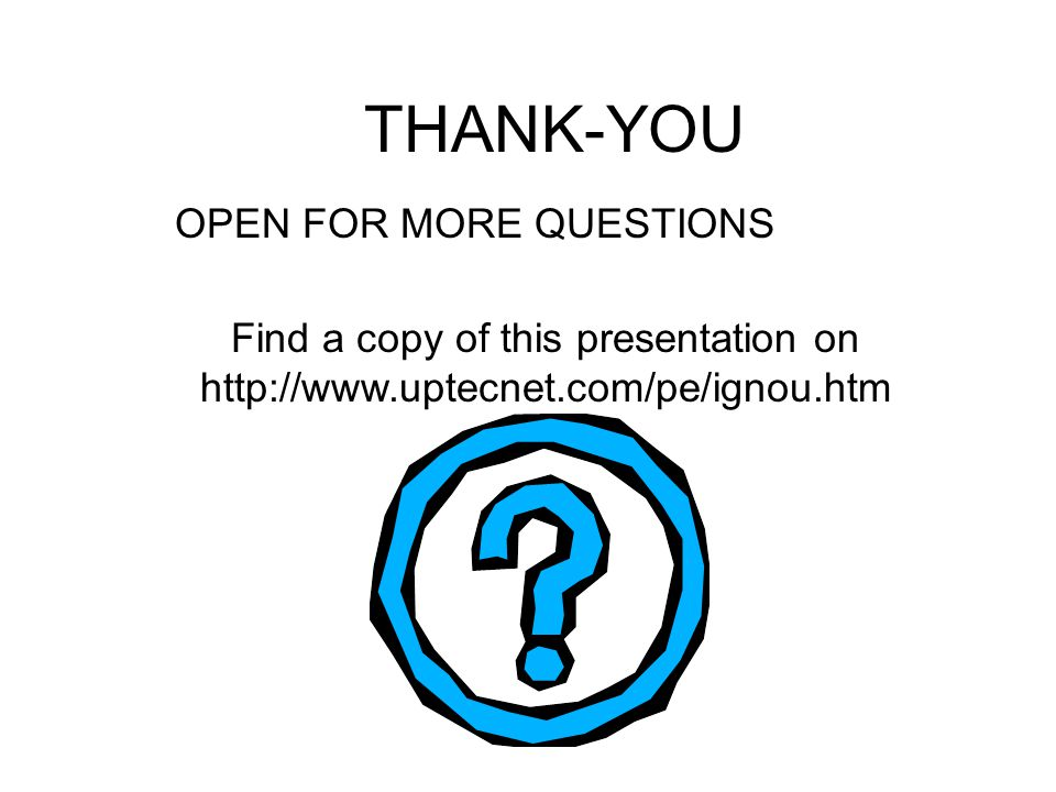 THANK-YOU OPEN FOR MORE QUESTIONS Find a copy of this presentation on http://www.uptecnet.com/pe/ignou.htm
