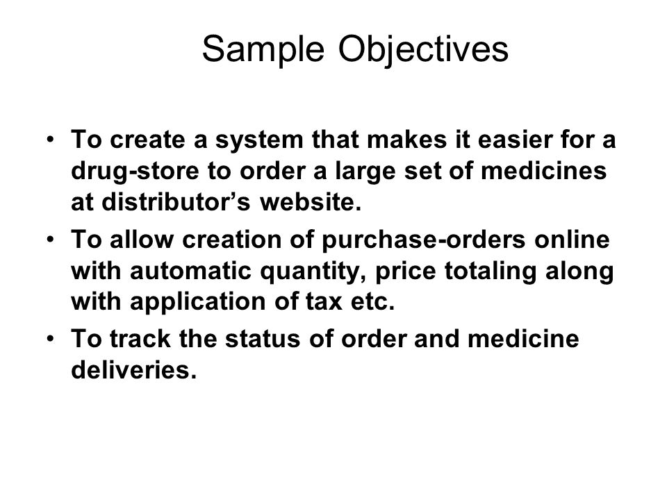 Sample Objectives To create a system that makes it easier for a drug-store to order a large set of medicines at distributors website. To allow creatio
