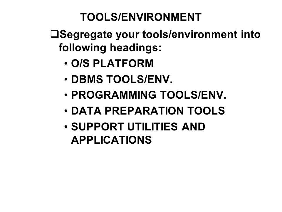 TOOLS/ENVIRONMENT Segregate your tools/environment into following headings: O/S PLATFORM DBMS TOOLS/ENV. PROGRAMMING TOOLS/ENV. DATA PREPARATION TOOLS