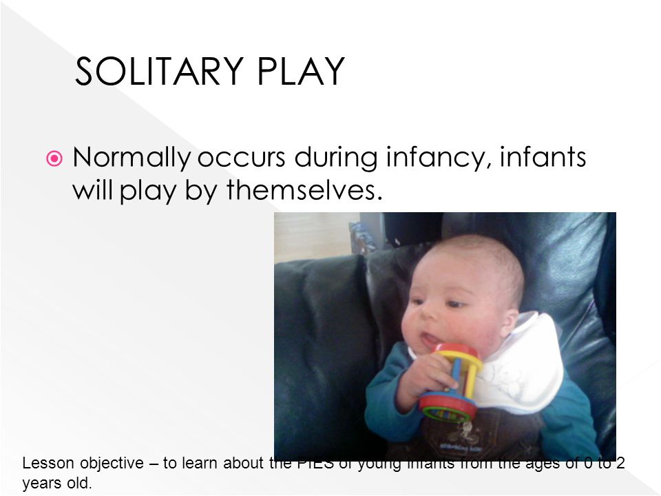 Normally occurs during infancy, infants will play by themselves. Lesson objective – to learn about the PIES of young infants from the ages of 0 to 2 y