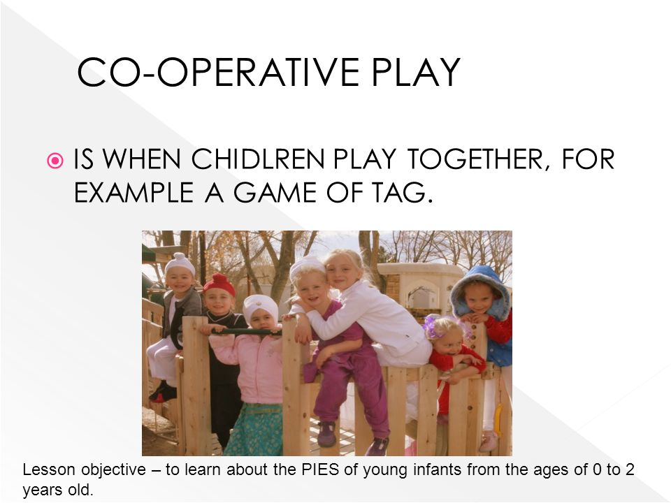 IS WHEN CHIDLREN PLAY TOGETHER, FOR EXAMPLE A GAME OF TAG. Lesson objective – to learn about the PIES of young infants from the ages of 0 to 2 years o