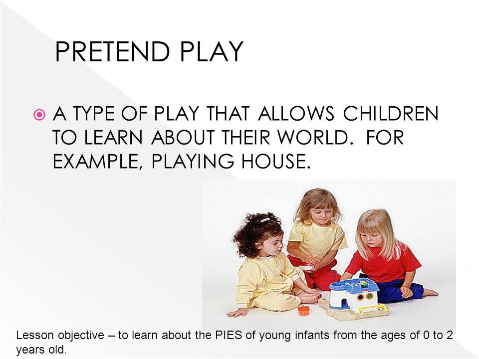 A TYPE OF PLAY THAT ALLOWS CHILDREN TO LEARN ABOUT THEIR WORLD. FOR EXAMPLE, PLAYING HOUSE. Lesson objective – to learn about the PIES of young infant