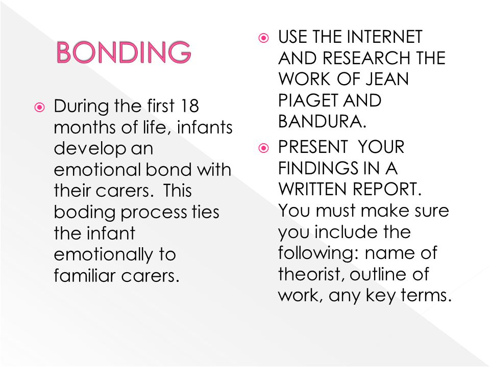 During the first 18 months of life, infants develop an emotional bond with their carers. This boding process ties the infant emotionally to familiar c