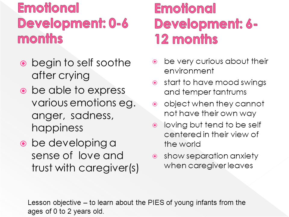 begin to self soothe after crying be able to express various emotions eg. anger, sadness, happiness be developing a sense of love and trust with careg