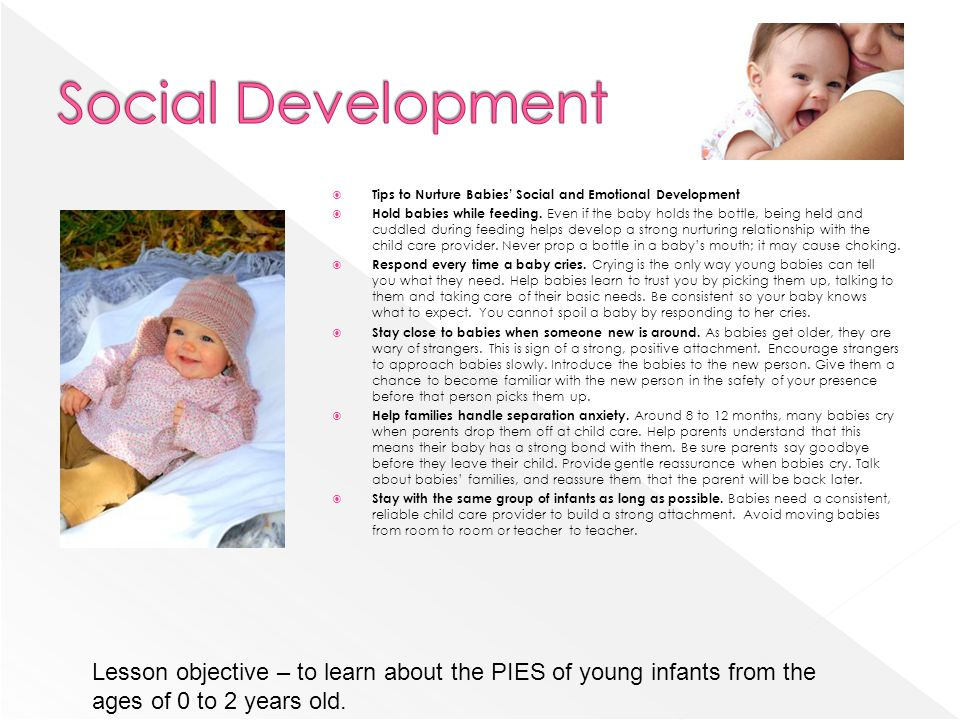 Tips to Nurture Babies Social and Emotional Development Hold babies while feeding. Even if the baby holds the bottle, being held and cuddled during fe