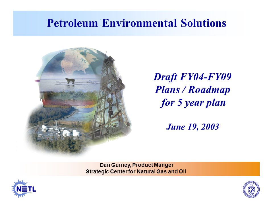 Petroleum Environmental Solutions Dan Gurney, Product Manger Strategic Center for Natural Gas and Oil Draft FY04-FY09 Plans / Roadmap for 5 year plan