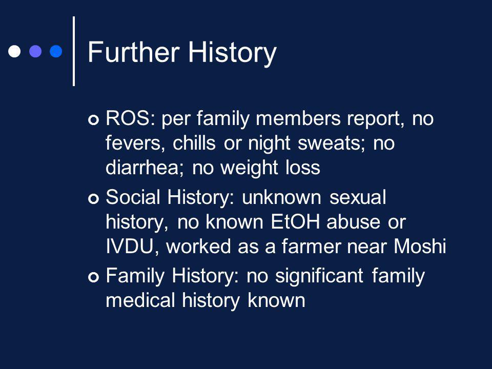 Further History ROS: per family members report, no fevers, chills or night sweats; no diarrhea; no weight loss Social History: unknown sexual history,