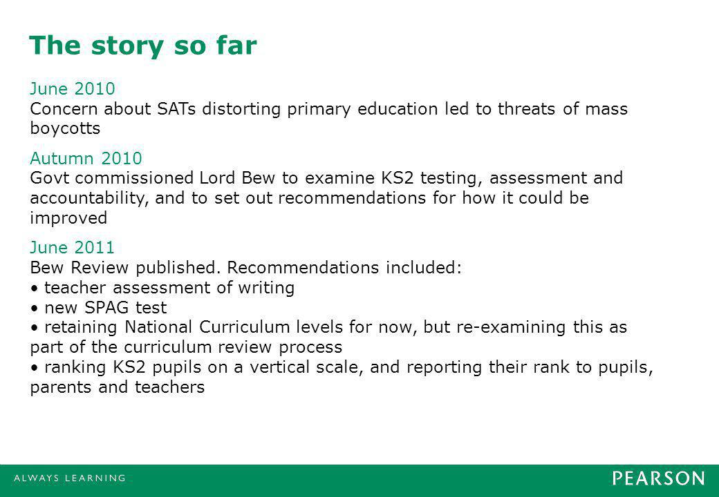 The story so far June 2010 Concern about SATs distorting primary education led to threats of mass boycotts Autumn 2010 Govt commissioned Lord Bew to examine KS2 testing, assessment and accountability, and to set out recommendations for how it could be improved June 2011 Bew Review published.