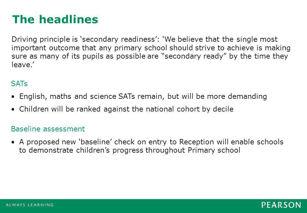 The headlines SATs English, maths and science SATs remain, but will be more demanding Children will be ranked against the national cohort by decile Baseline assessment A proposed new baseline check on entry to Reception will enable schools to demonstrate childrens progress throughout Primary school Driving principle is secondary readiness: We believe that the single most important outcome that any primary school should strive to achieve is making sure as many of its pupils as possible are secondary ready by the time they leave.