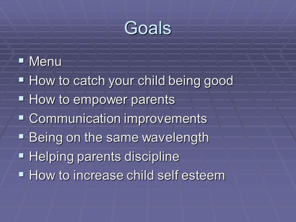 Goals Menu Menu How to catch your child being good How to catch your child being good How to empower parents How to empower parents Communication improvements Communication improvements Being on the same wavelength Being on the same wavelength Helping parents discipline Helping parents discipline How to increase child self esteem How to increase child self esteem