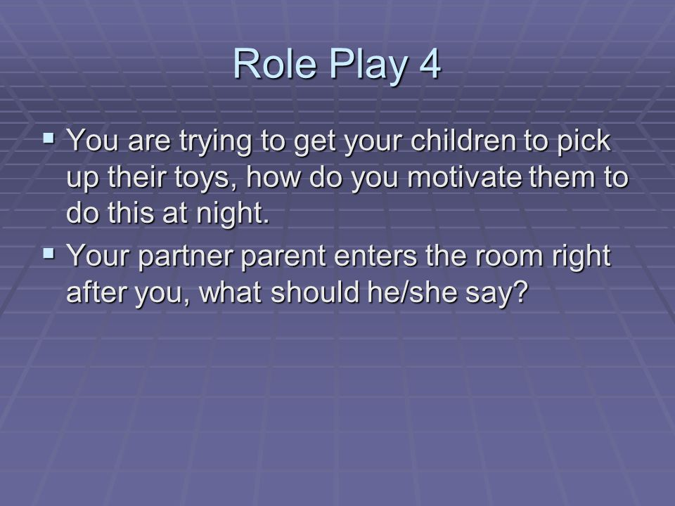 Role Play 4 You are trying to get your children to pick up their toys, how do you motivate them to do this at night.