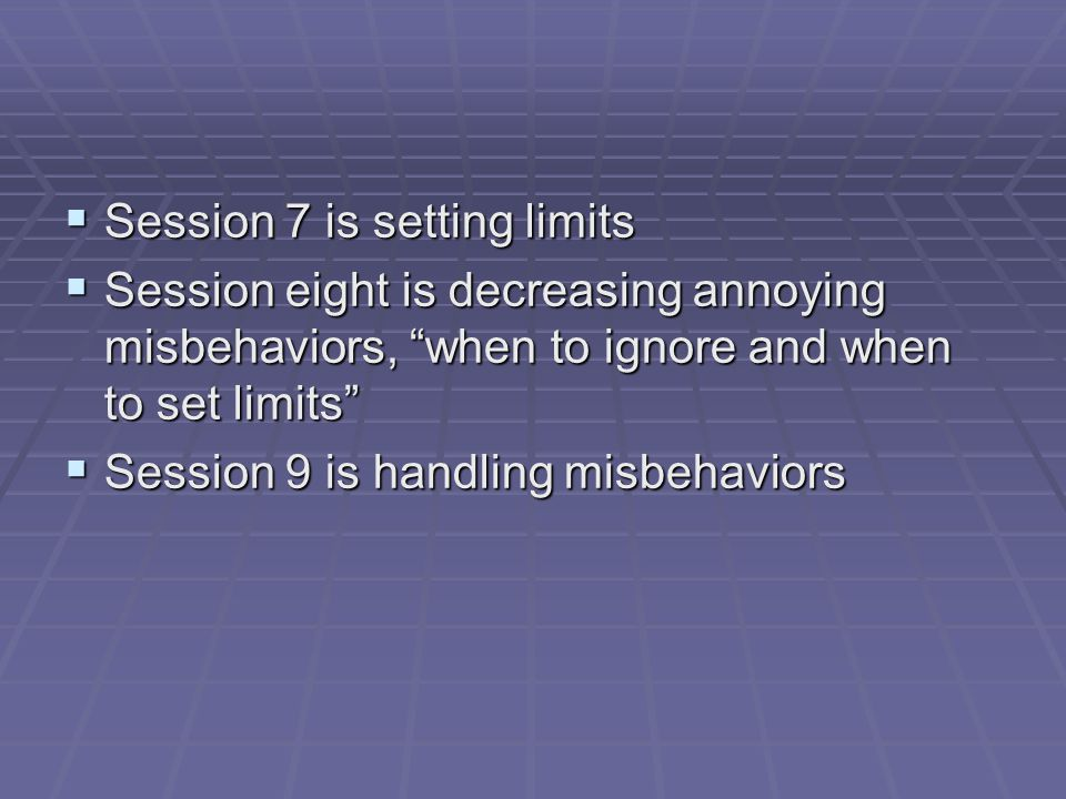 Session 7 is setting limits Session 7 is setting limits Session eight is decreasing annoying misbehaviors, when to ignore and when to set limits Session eight is decreasing annoying misbehaviors, when to ignore and when to set limits Session 9 is handling misbehaviors Session 9 is handling misbehaviors