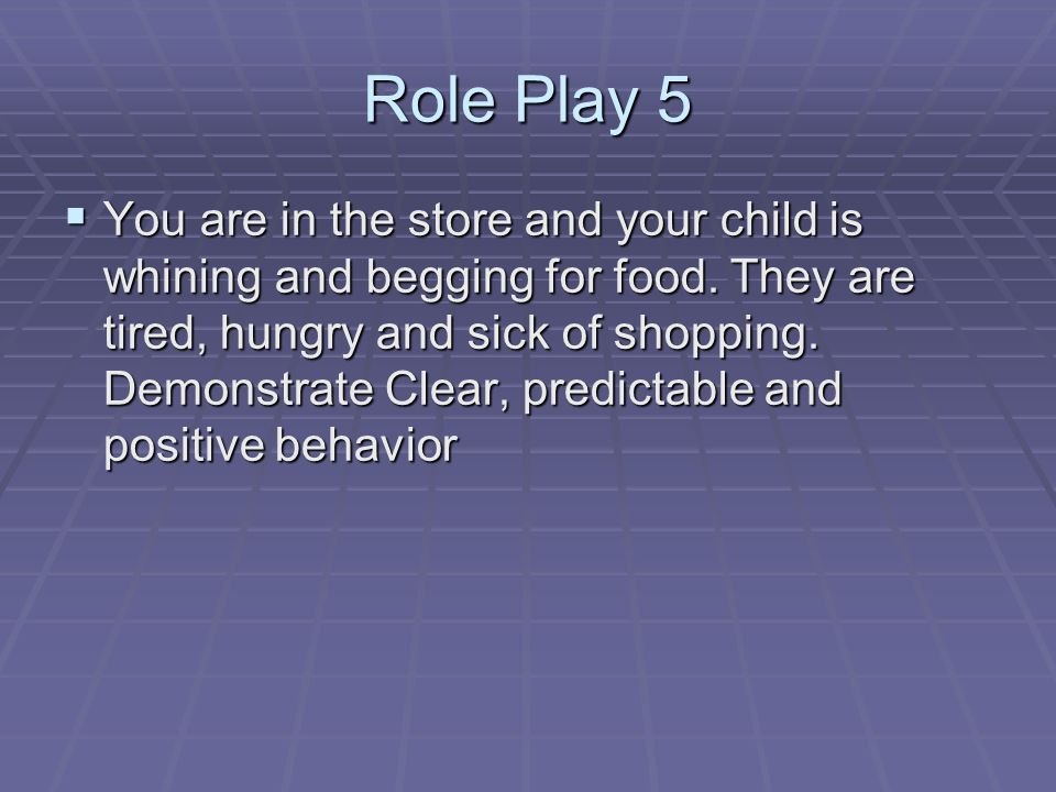 Role Play 5 You are in the store and your child is whining and begging for food.