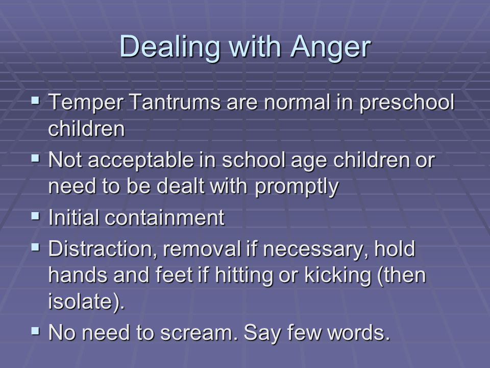 Dealing with Anger Temper Tantrums are normal in preschool children Temper Tantrums are normal in preschool children Not acceptable in school age children or need to be dealt with promptly Not acceptable in school age children or need to be dealt with promptly Initial containment Initial containment Distraction, removal if necessary, hold hands and feet if hitting or kicking (then isolate).