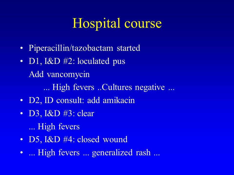 Hospital course Piperacillin/tazobactam started D1, I&D #2: loculated pus Add vancomycin... High fevers..Cultures negative... D2, ID consult: add amik