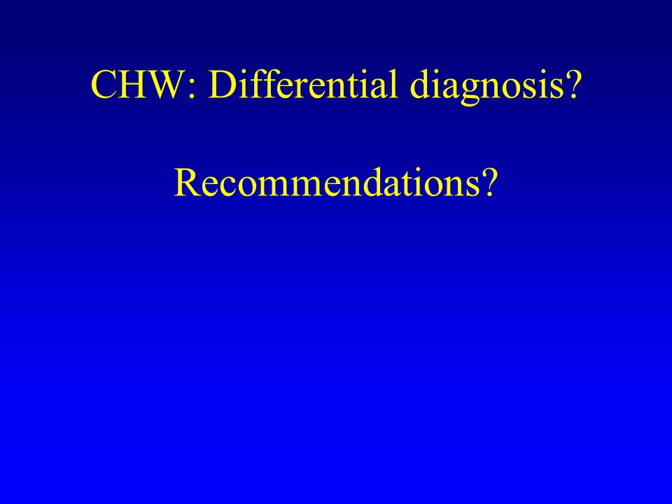 CHW: Differential diagnosis? Recommendations?