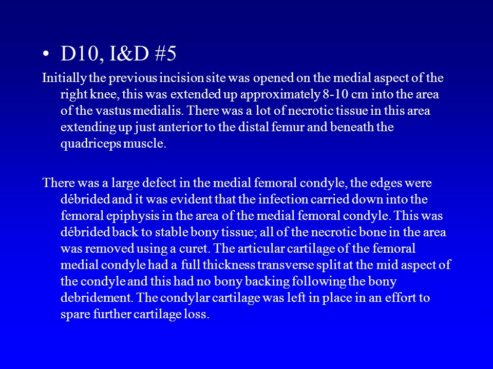 D10, I&D #5 Initially the previous incision site was opened on the medial aspect of the right knee, this was extended up approximately 8-10 cm into th