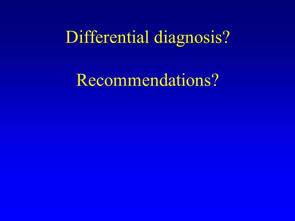Differential diagnosis? Recommendations?