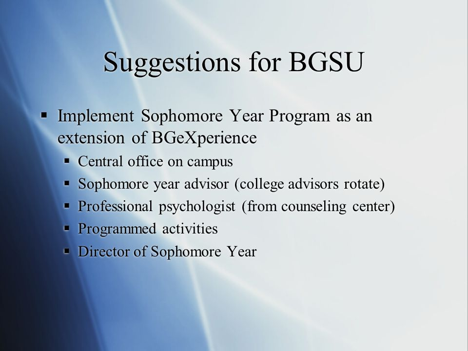 Suggestions for BGSU Implement Sophomore Year Program as an extension of BGeXperience Central office on campus Sophomore year advisor (college advisor