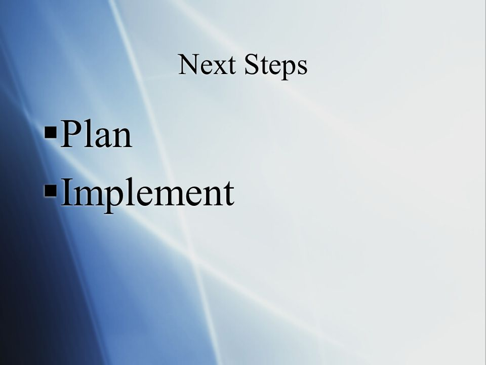 Next Steps Plan Implement Plan Implement
