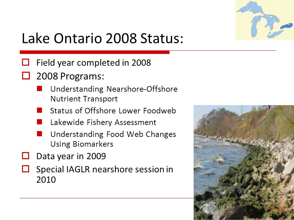 Lake Ontario 2008 Status: Field year completed in 2008 2008 Programs: Understanding Nearshore-Offshore Nutrient Transport Status of Offshore Lower Foodweb Lakewide Fishery Assessment Understanding Food Web Changes Using Biomarkers Data year in 2009 Special IAGLR nearshore session in 2010