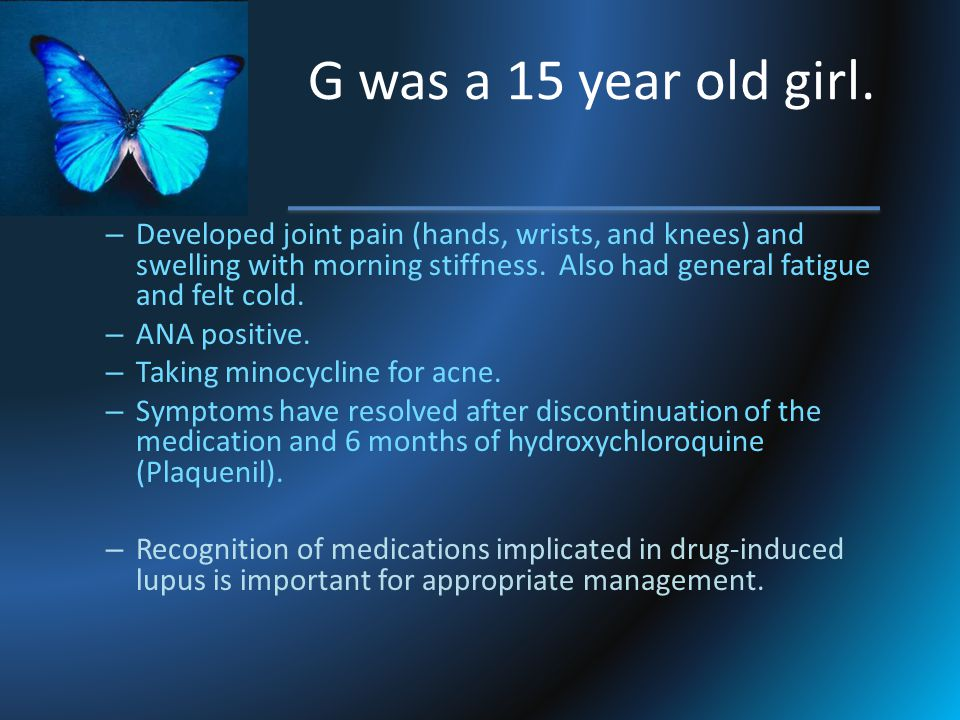G was a 15 year old girl. – Developed joint pain (hands, wrists, and knees) and swelling with morning stiffness. Also had general fatigue and felt col