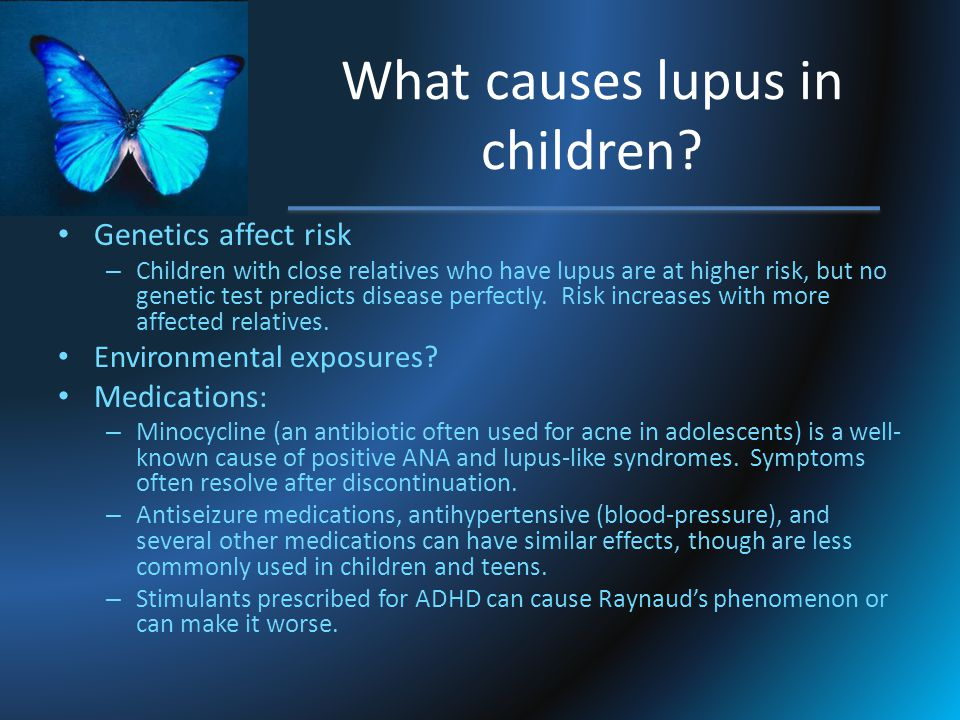 What causes lupus in children? Genetics affect risk – Children with close relatives who have lupus are at higher risk, but no genetic test predicts di